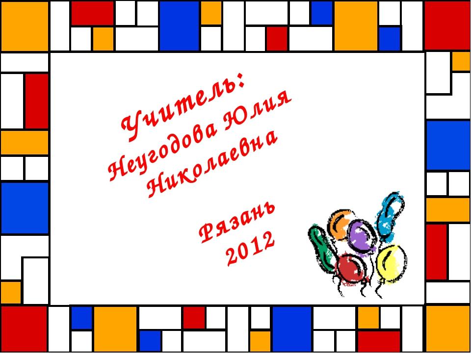 Учитель: Неугодова Юлия Николаевна Рязань 2012