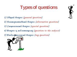 Types of questions 1) Общий вопрос (general question) 2) Альтернативный вопро
