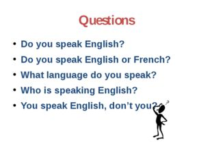 Questions Do you speak English? Do you speak English or French? What language