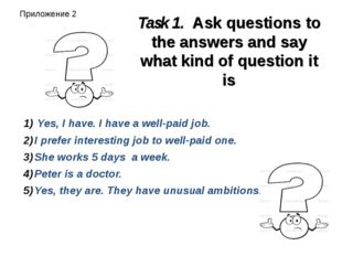 Task 1. Ask questions to the answers and say what kind of question it is Yes,