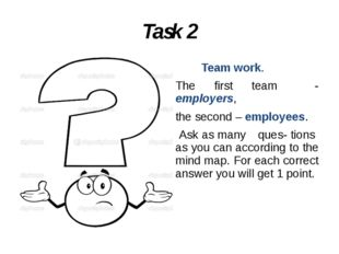 Task 2 Team work. The first team - employers, the second – employees. Ask as