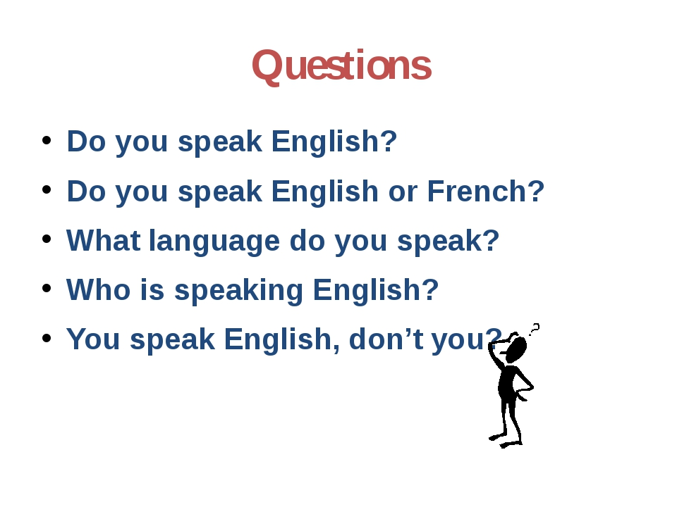 Questions Do you speak English? Do you speak English or French? What language...