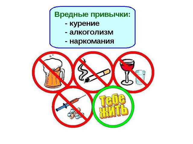 Вредные привычки: - курение - алкоголизм - наркомания