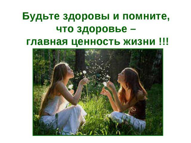 Будьте здоровы и помните, что здоровье – главная ценность жизни !!!