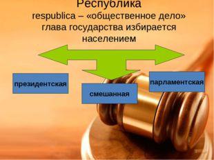 Республика respublica – «общественное дело» глава государства избирается насе