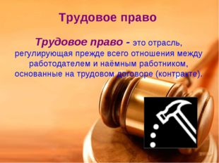 Трудовое право Трудовое право - это отрасль, регулирующая прежде всего отноше