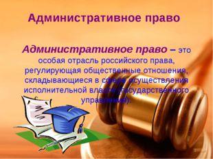 Административное право Административное право – это особая отрасль российског