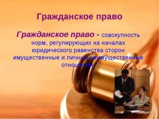 Гражданское право Гражданское право - совокупность норм, регулирующих на нача