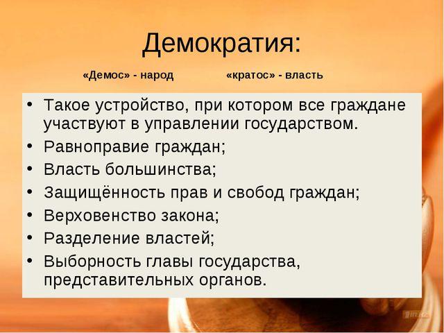 Демократия: Такое устройство, при котором все граждане участвуют в управлении...