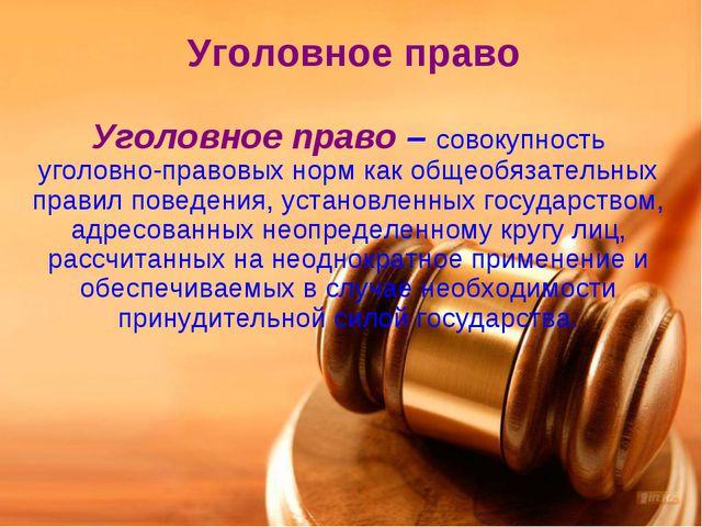 Уголовное право Уголовное право – совокупность уголовно-правовых норм как общ...