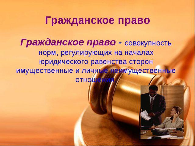 Гражданское право Гражданское право - совокупность норм, регулирующих на нача...