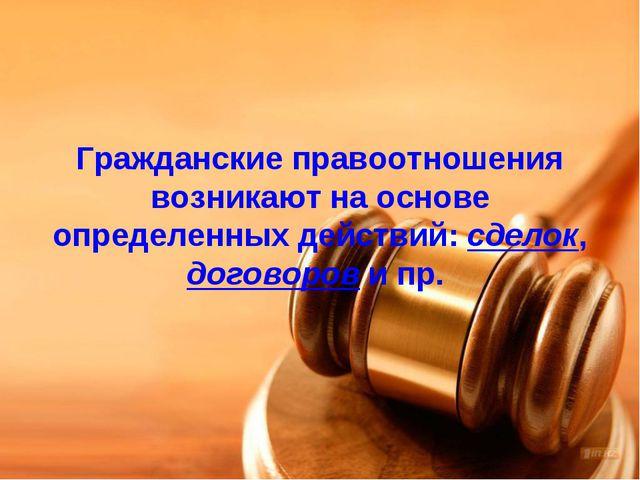 Гражданские правоотношения возникают на основе определенных действий: сделок,...