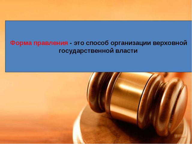 Форма правления - это способ организации верховной государственной власти