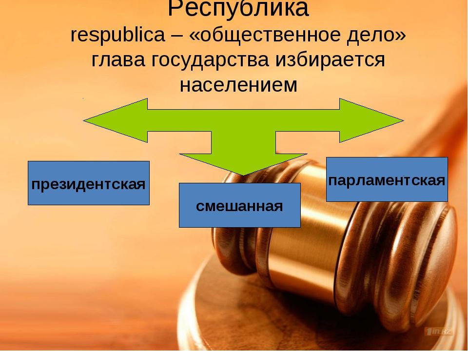 Республика respublica – «общественное дело» глава государства избирается насе...