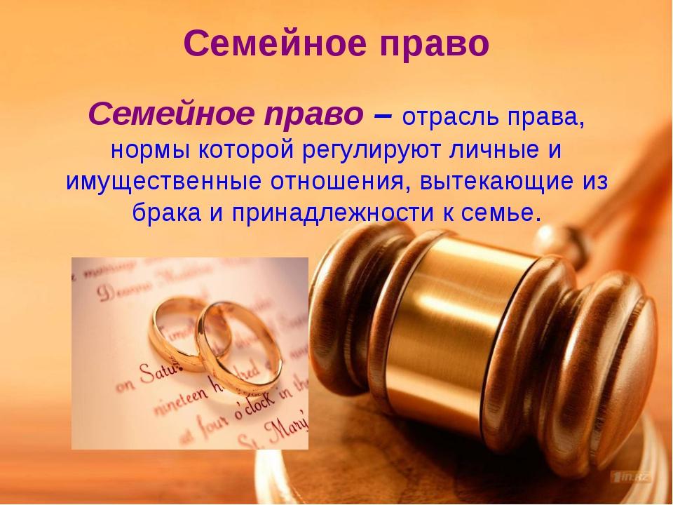 Семейное право Семейное право – отрасль права, нормы которой регулируют личны...