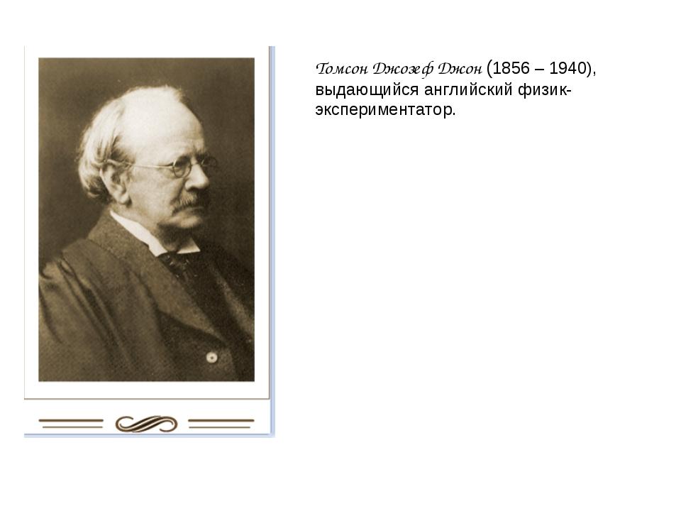 Томсон Джозеф Джон (1856 – 1940), выдающийся английский физик-экспериментатор.