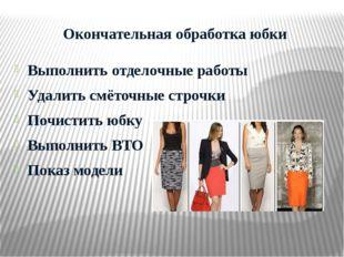 Окончательная обработка юбки Выполнить отделочные работы Удалить смёточные ст