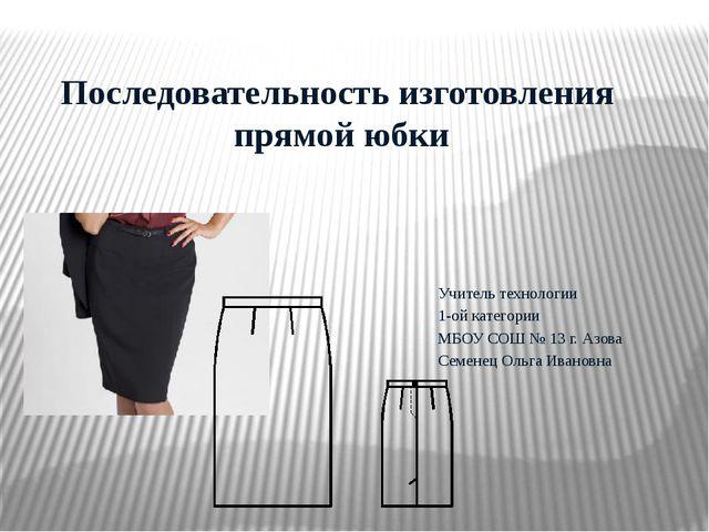 Последовательность изготовления прямой юбки Учитель технологии 1-ой категори...
