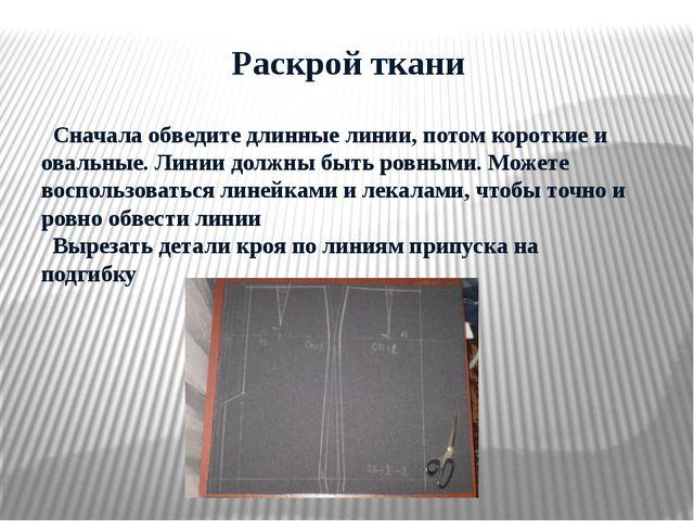 Раскрой ткани Сначала обведите длинные линии, потом короткие и овальные. Лин...