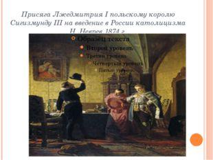 Присяга Лжедмитрия I польскому королю Сигизмунду III навведение вРоссии кат