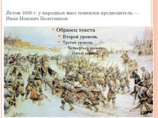 Летом 1606 г. ународных масс появился предводитель — Иван Исаевич Болотников.