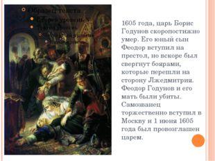 1605 года, царь Борис Годунов скоропостижно умер. Его юный сын Феодор вступил