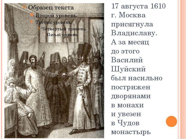 17 августа 1610 г. Москва присягнула Владиславу. Азамесяц доэтого Василий...