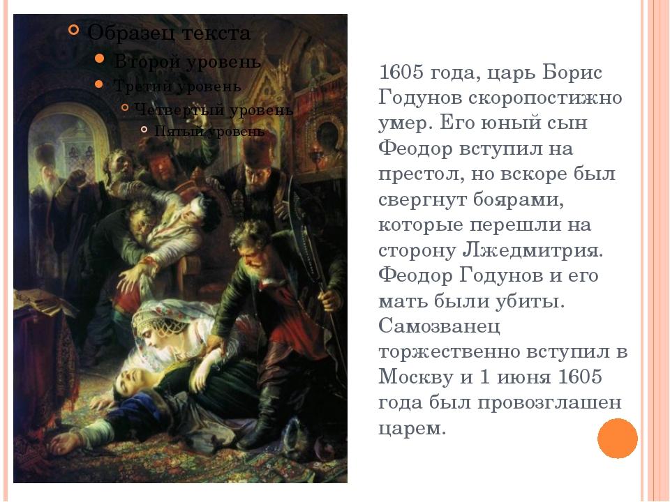 1605 года, царь Борис Годунов скоропостижно умер. Его юный сын Феодор вступил...