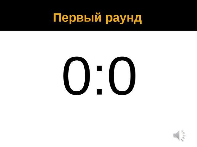 Первый раунд 0:0