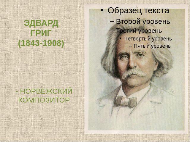 ЭДВАРД ГРИГ (1843-1908) - НОРВЕЖСКИЙ КОМПОЗИТОР