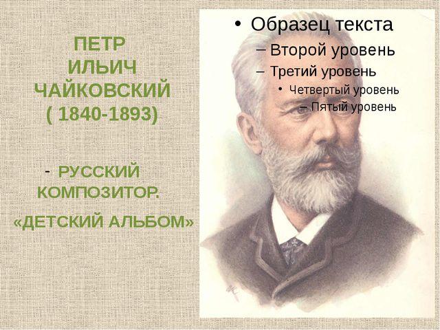 ПЕТР ИЛЬИЧ ЧАЙКОВСКИЙ ( 1840-1893) РУССКИЙ КОМПОЗИТОР. «ДЕТСКИЙ АЛЬБОМ»
