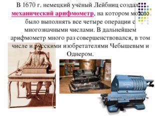 В 1670 г. немецкий учёный Лейбниц создал механический арифмометр, на котором