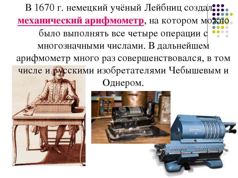 В 1670 г. немецкий учёный Лейбниц создал механический арифмометр, на котором...