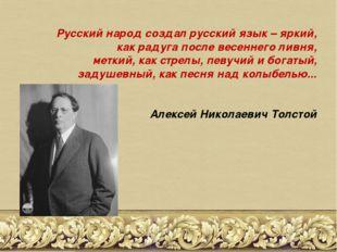 Русский народ создал русский язык – яркий, как радуга после весеннего ливня,