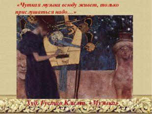 «Чуткая музыка всюду живет, только прислушаться надо…» Худ. Густав Климт. «М