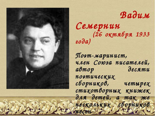 Вадим Семернин (26 октября 1933 года) Поэт-маринист, член Союза писателей, а...