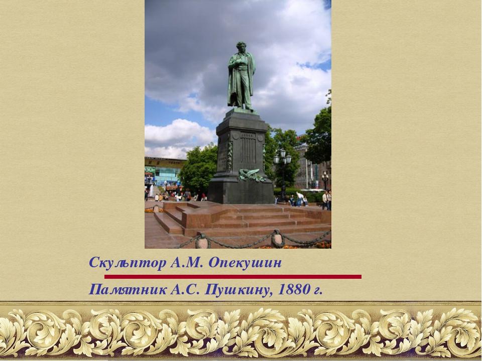 Скульптор А.М. Опекушин Памятник А.С. Пушкину, 1880 г.