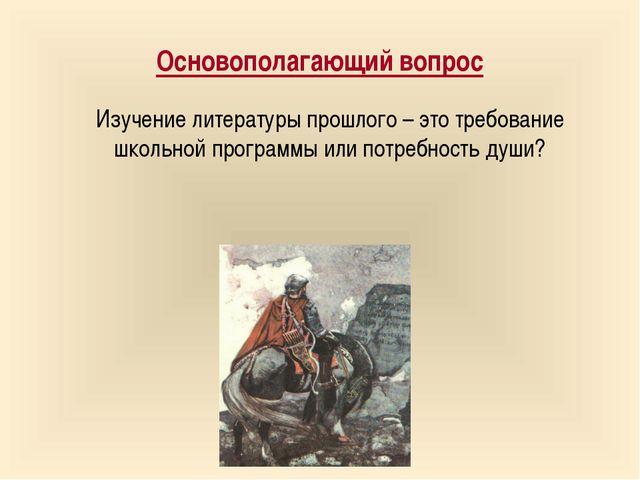 Основополагающий вопрос Изучение литературы прошлого – это требование школьно...