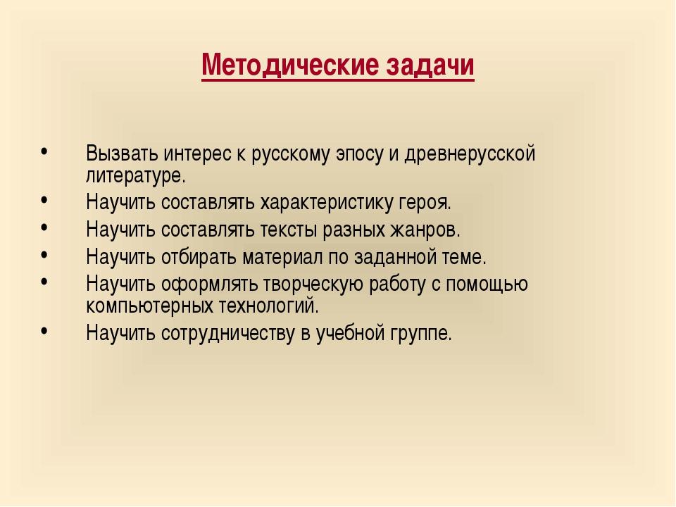Методические задачи Вызвать интерес к русскому эпосу и древнерусской литерату...