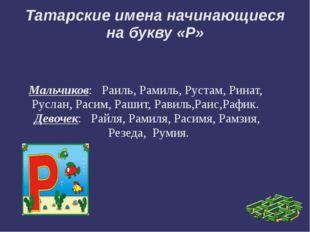 Татарские имена начинающиеся на букву «Р» Мальчиков:   Раиль, Рамиль, Рустам