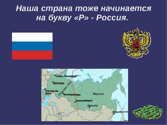Наша страна тоже начинается на букву «Р» - Россия.