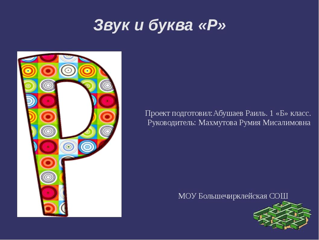 Звук и буква «Р» Проект подготовил:Абушаев Раиль. 1 «Б» класс.  Руководител...