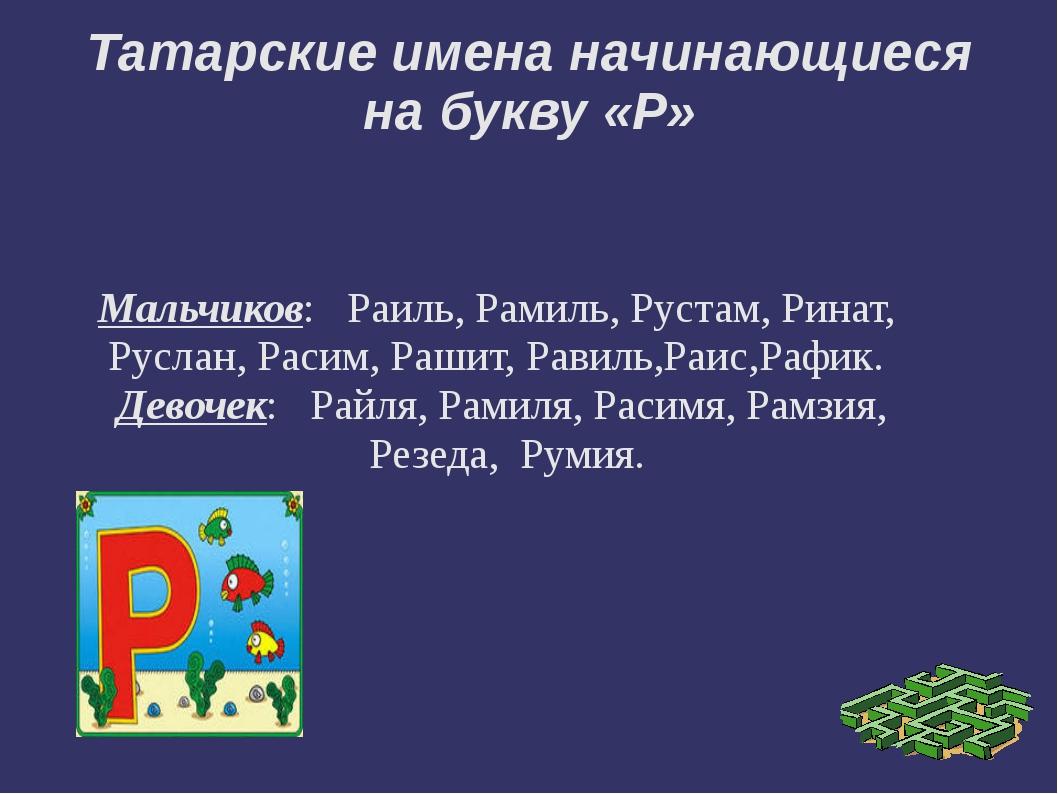 Татарские имена начинающиеся на букву «Р» Мальчиков:   Раиль, Рамиль, Рустам...