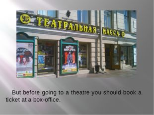 But before going to a theatre you should book a ticket at a box-office.