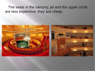 The seats in the balcony, pit and the upper circle are less expensive, they
