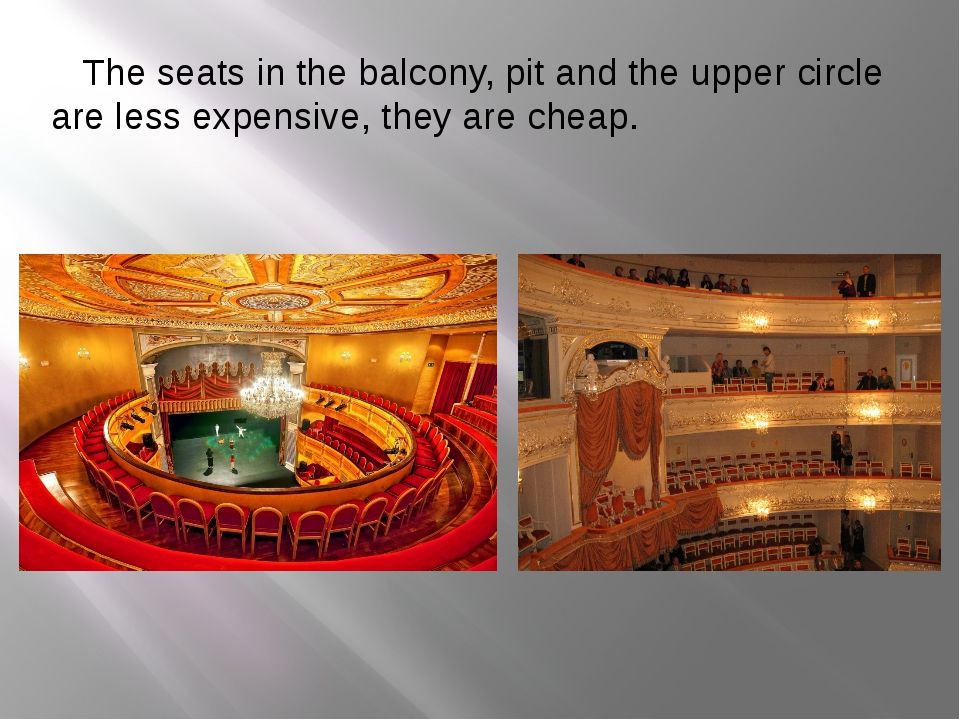 The seats in the balcony, pit and the upper circle are less expensive, they...