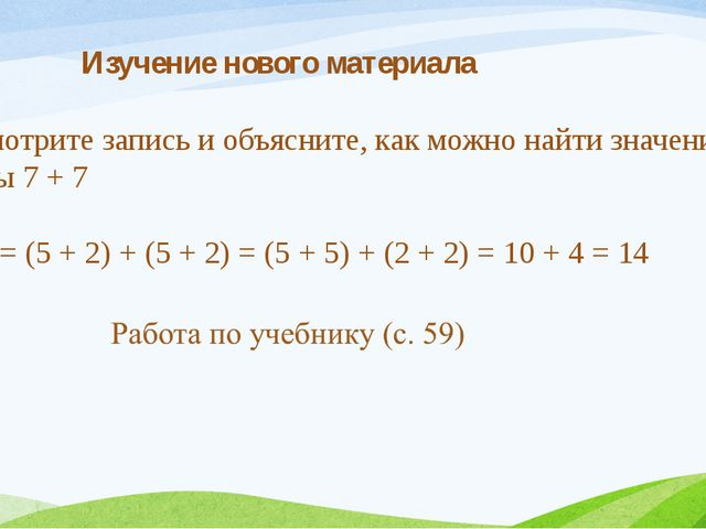 Изучение нового материала 7 + 7 = (5 + 2) + (5 + 2) = (5 + 5) + (2 + 2) = 10...