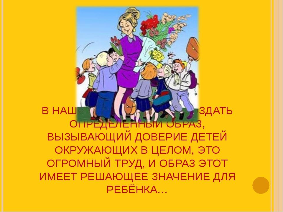 В НАШЕ ВРЕМЯ, УМЕНИЕ СОЗДАТЬ ОПРЕДЕЛЕННЫЙ ОБРАЗ, ВЫЗЫВАЮЩИЙ ДОВЕРИЕ ДЕТЕЙ ОКР...