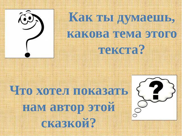 Как ты думаешь, какова тема этого текста? Что хотел показать нам автор этой с...