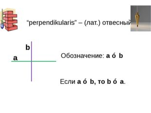 """""""perpendikularis"""" – (лат.) отвесный Обозначение: a ⊥ b Если a ⊥ b, то b ⊥ a."""